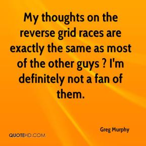 Greg Murphy - My thoughts on the reverse grid races are exactly the same as most of the other guys ? I'm definitely not a fan of them.