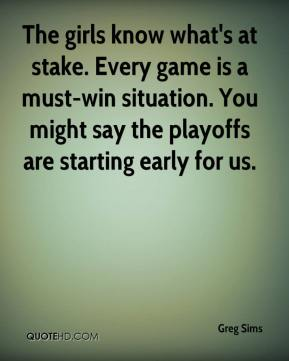 Greg Sims - The girls know what's at stake. Every game is a must-win situation. You might say the playoffs are starting early for us.