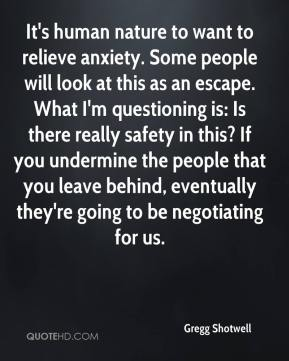 Gregg Shotwell - It's human nature to want to relieve anxiety. Some people will look at this as an escape. What I'm questioning is: Is there really safety in this? If you undermine the people that you leave behind, eventually they're going to be negotiating for us.