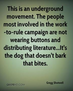 Gregg Shotwell - This is an underground movement. The people most involved in the work-to-rule campaign are not wearing buttons and distributing literature...It's the dog that doesn't bark that bites.