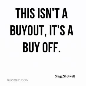 Gregg Shotwell - This isn't a buyout, it's a buy off.