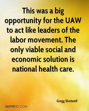 Gregg Shotwell - This was a big opportunity for the UAW to act like leaders of the labor movement. The only viable social and economic solution is national health care.