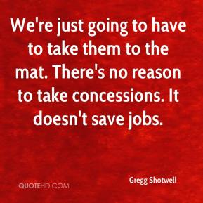 Gregg Shotwell - We're just going to have to take them to the mat. There's no reason to take concessions. It doesn't save jobs.