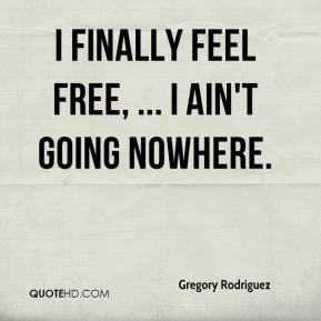 Gregory Rodriguez - I finally feel free, ... I ain't going nowhere.