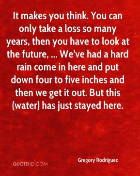 Gregory Rodriguez - It makes you think. You can only take a loss so many years, then you have to look at the future, ... We've had a hard rain come in here and put down four to five inches and then we get it out. But this (water) has just stayed here.