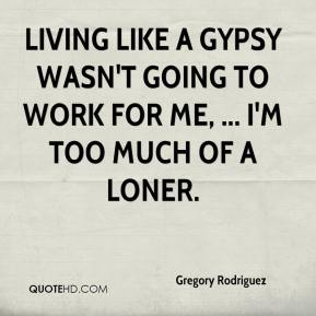 Gregory Rodriguez - Living like a gypsy wasn't going to work for me, ... I'm too much of a loner.