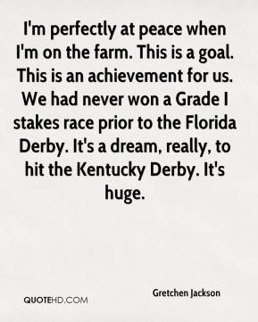 Gretchen Jackson - I'm perfectly at peace when I'm on the farm. This is a goal. This is an achievement for us. We had never won a Grade I stakes race prior to the Florida Derby. It's a dream, really, to hit the Kentucky Derby. It's huge.