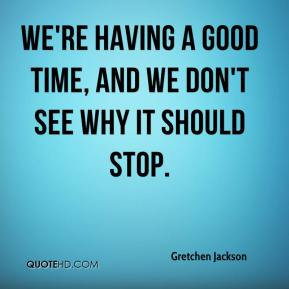 Gretchen Jackson - We're having a good time, and we don't see why it should stop.