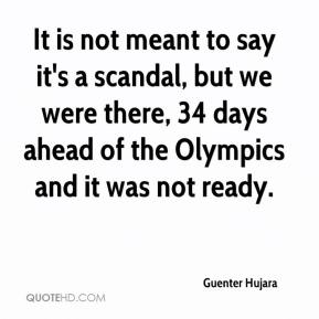 It is not meant to say it's a scandal, but we were there, 34 days ahead of the Olympics and it was not ready.