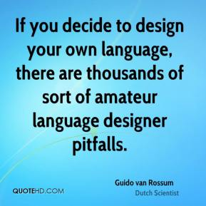 Guido van Rossum - If you decide to design your own language, there are thousands of sort of amateur language designer pitfalls.