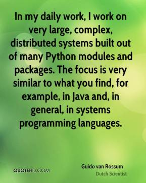 Guido van Rossum - In my daily work, I work on very large, complex, distributed systems built out of many Python modules and packages. The focus is very similar to what you find, for example, in Java and, in general, in systems programming languages.