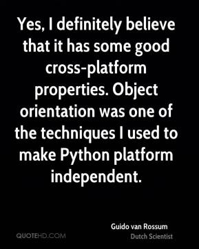 Guido van Rossum - Yes, I definitely believe that it has some good cross-platform properties. Object orientation was one of the techniques I used to make Python platform independent.