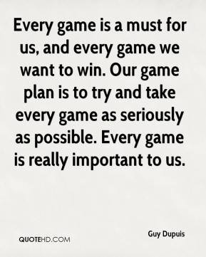 Every game is a must for us, and every game we want to win. Our game plan is to try and take every game as seriously as possible. Every game is really important to us.