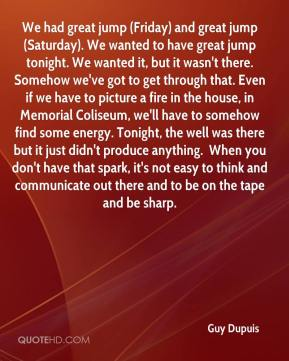 We had great jump (Friday) and great jump (Saturday). We wanted to have great jump tonight. We wanted it, but it wasn't there. Somehow we've got to get through that. Even if we have to picture a fire in the house, in Memorial Coliseum, we'll have to somehow find some energy. Tonight, the well was there but it just didn't produce anything. … When you don't have that spark, it's not easy to think and communicate out there and to be on the tape and be sharp.