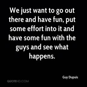 We just want to go out there and have fun, put some effort into it and have some fun with the guys and see what happens.
