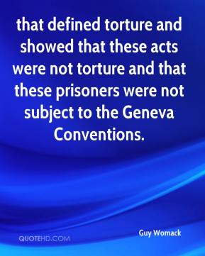 Guy Womack - that defined torture and showed that these acts were not torture and that these prisoners were not subject to the Geneva Conventions.