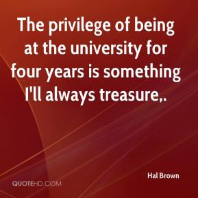 Hal Brown - The privilege of being at the university for four years is something I'll always treasure.