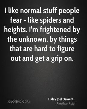 Haley Joel Osment - I like normal stuff people fear - like spiders and heights. I'm frightened by the unknown, by things that are hard to figure out and get a grip on.