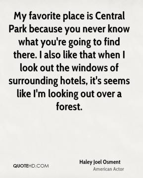 Haley Joel Osment - My favorite place is Central Park because you never know what you're going to find there. I also like that when I look out the windows of surrounding hotels, it's seems like I'm looking out over a forest.