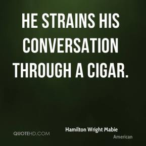 Hamilton Wright Mabie - He strains his conversation through a cigar.