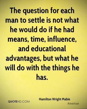 The question for each man to settle is not what he would do if he had means, time, influence, and educational advantages, but what he will do with the things he has.