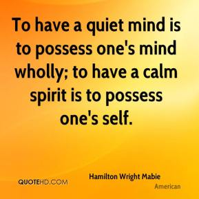 To have a quiet mind is to possess one's mind wholly; to have a calm spirit is to possess one's self.