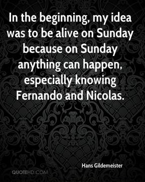 Hans Gildemeister - In the beginning, my idea was to be alive on Sunday because on Sunday anything can happen, especially knowing Fernando and Nicolas.