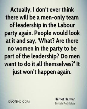 Harriet Harman - Actually, I don't ever think there will be a men-only team of leadership in the Labour party again. People would look at it and say, 'What? Are there no women in the party to be part of the leadership? Do men want to do it all themselves?' It just won't happen again.