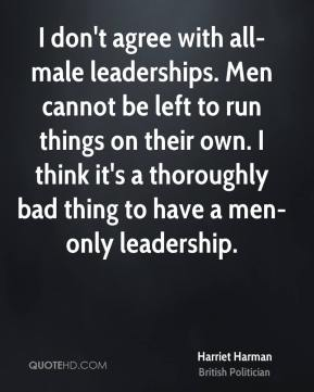 I don't agree with all-male leaderships. Men cannot be left to run things on their own. I think it's a thoroughly bad thing to have a men-only leadership.