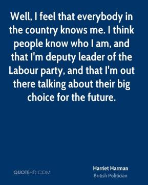 Harriet Harman - Well, I feel that everybody in the country knows me. I think people know who I am, and that I'm deputy leader of the Labour party, and that I'm out there talking about their big choice for the future.