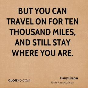 Harry Chapin - But you can travel on for ten thousand miles, and still stay where you are.
