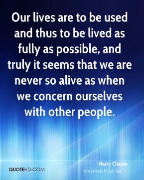 Harry Chapin - Our lives are to be used and thus to be lived as fully as possible, and truly it seems that we are never so alive as when we concern ourselves with other people.