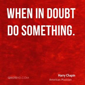 Harry Chapin - When in doubt do something.