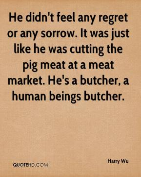 Harry Wu - He didn't feel any regret or any sorrow. It was just like he was cutting the pig meat at a meat market. He's a butcher, a human beings butcher.