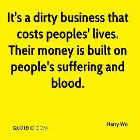 It's a dirty business that costs peoples' lives. Their money is built on people's suffering and blood.