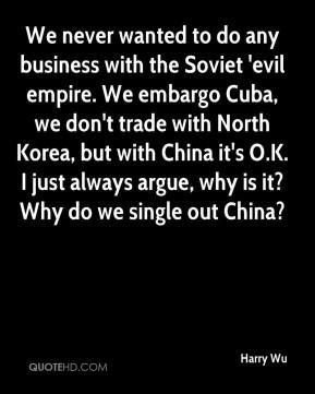 Harry Wu - We never wanted to do any business with the Soviet 'evil empire. We embargo Cuba, we don't trade with North Korea, but with China it's O.K. I just always argue, why is it? Why do we single out China?