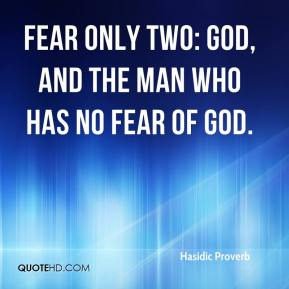 Hasidic Proverb - Fear only two: God, and the man who has no fear of God.