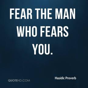 Hasidic Proverb - Fear the man who fears you.