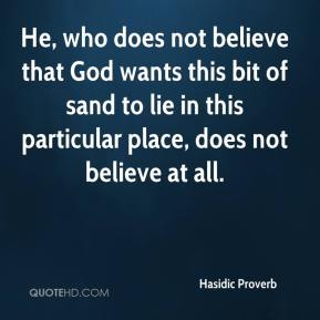 Hasidic Proverb - He, who does not believe that God wants this bit of sand to lie in this particular place, does not believe at all.