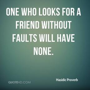 Hasidic Proverb - One who looks for a friend without faults will have none.