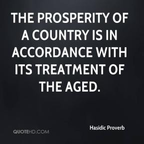 Hasidic Proverb - The prosperity of a country is in accordance with its treatment of the aged.