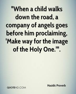 "Hasidic Proverb - ""When a child walks down the road, a company of angels goes before him proclaiming, 'Make way for the image of the Holy One.'""."
