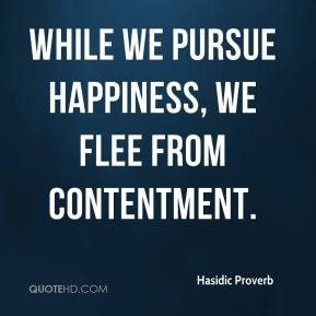 Hasidic Proverb - While we pursue happiness, we flee from contentment.