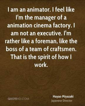 Hayao Miyazaki - I am an animator. I feel like I'm the manager of a animation cinema factory. I am not an executive. I'm rather like a foreman, like the boss of a team of craftsmen. That is the spirit of how I work.