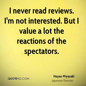 Hayao Miyazaki - I never read reviews. I'm not interested. But I value a lot the reactions of the spectators.