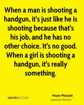 Hayao Miyazaki - When a man is shooting a handgun, it's just like he is shooting because that's his job, and he has no other choice. It's no good. When a girl is shooting a handgun, it's really something.