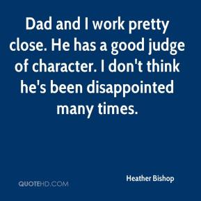 Heather Bishop - Dad and I work pretty close. He has a good judge of character. I don't think he's been disappointed many times.