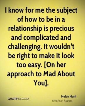 Helen Hunt - I know for me the subject of how to be in a relationship is precious and complicated and challenging. It wouldn't be right to make it look too easy. [On her approach to Mad About You].