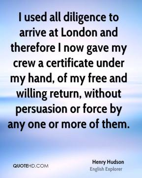 Henry Hudson - I used all diligence to arrive at London and therefore I now gave my crew a certificate under my hand, of my free and willing return, without persuasion or force by any one or more of them.