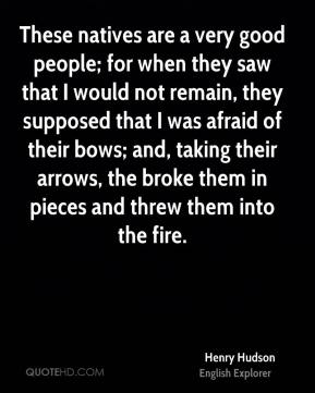 Henry Hudson - These natives are a very good people; for when they saw that I would not remain, they supposed that I was afraid of their bows; and, taking their arrows, the broke them in pieces and threw them into the fire.